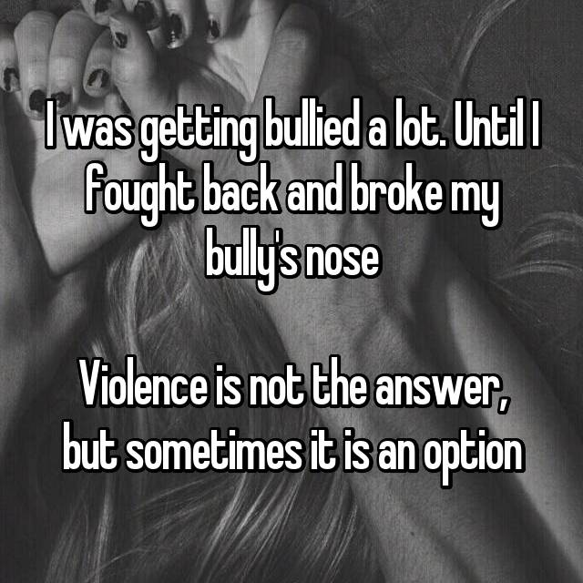 I was getting bullied a lot. Until I fought back and broke my bully's nose  Violence is not the answer, but sometimes it is an option