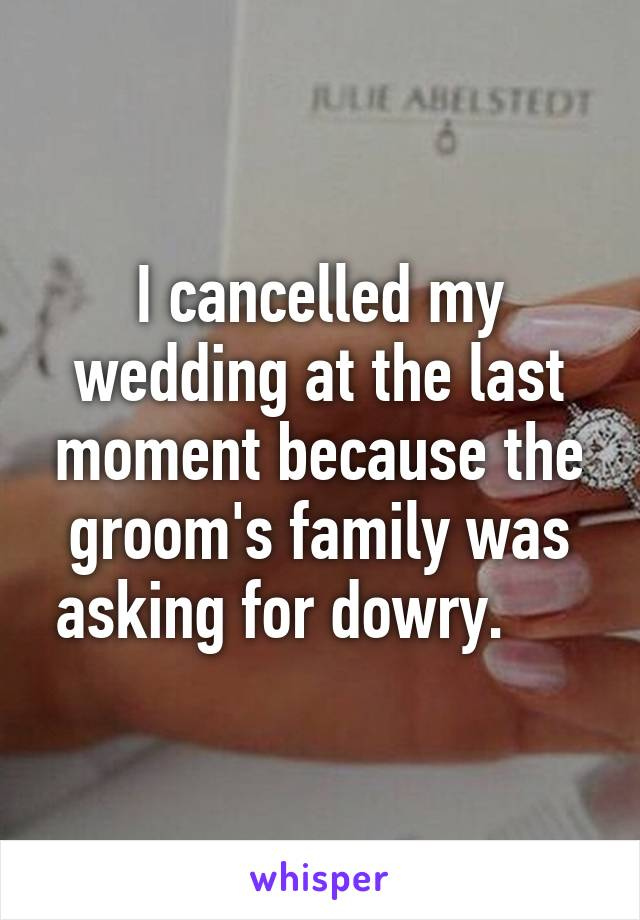 I cancelled my wedding at the last moment because the groom's family was asking for dowry.
