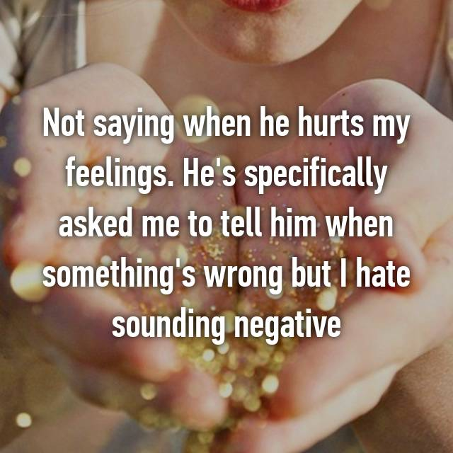 Not saying when he hurts my feelings. He's specifically asked me to tell him when something's wrong but I hate sounding negative 😩