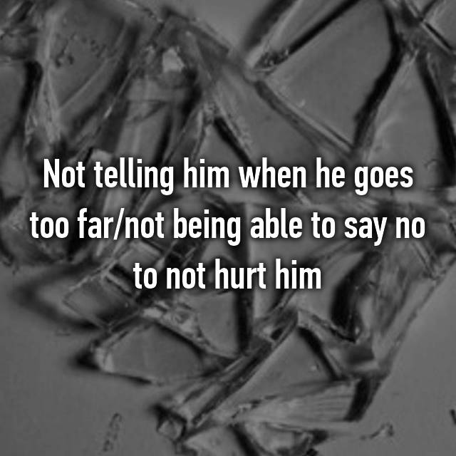 Not telling him when he goes too far/not being able to say no to not hurt him