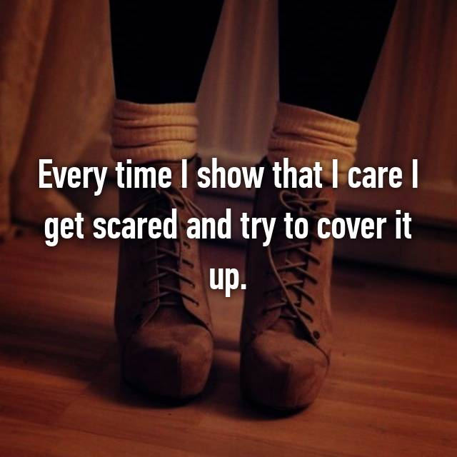 Every time I show that I care I get scared and try to cover it up.