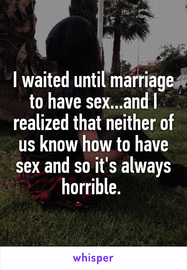 I waited until marriage to have sex...and I realized that neither of us know how to have sex and so it's always horrible.