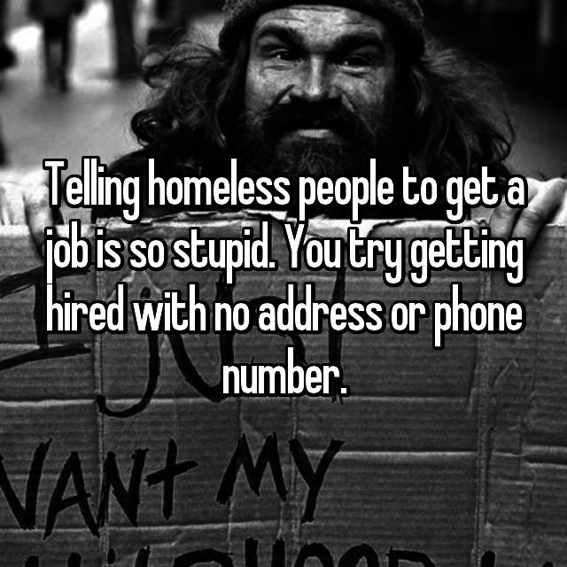 Telling homeless people to get a job is so stupid. You try getting hired with no address or phone number.