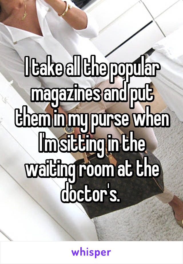I take all the popular magazines and put them in my purse when I'm sitting in the waiting room at the doctor's.