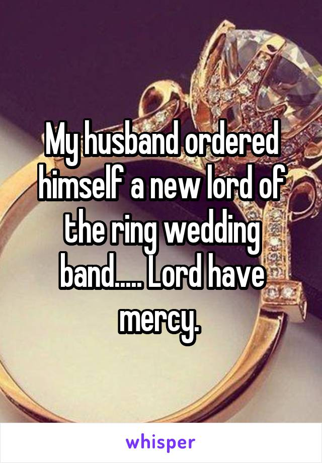 My husband ordered himself a new lord of the ring wedding band..... Lord have mercy.