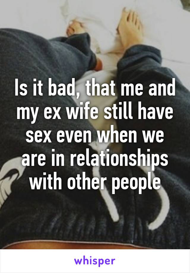 I had sex with my ex wife
