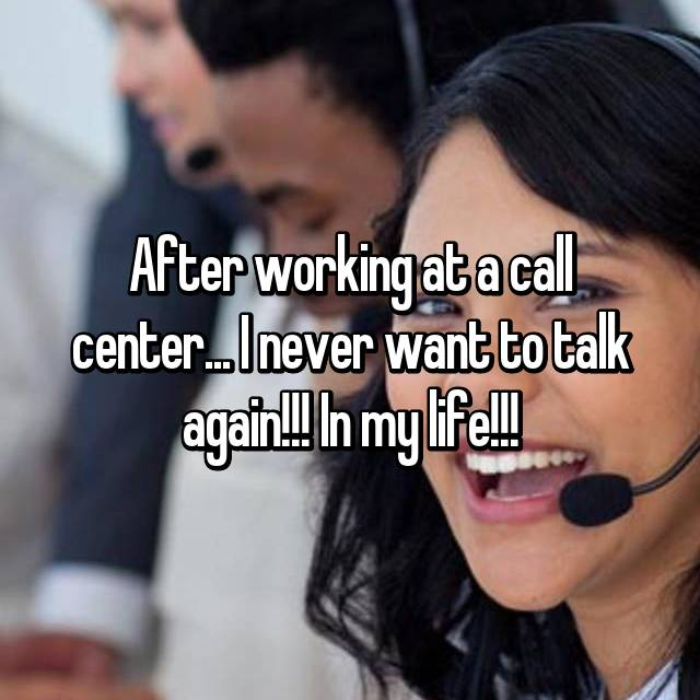 After working at a call center... I never want to talk again!!! In my life!!!