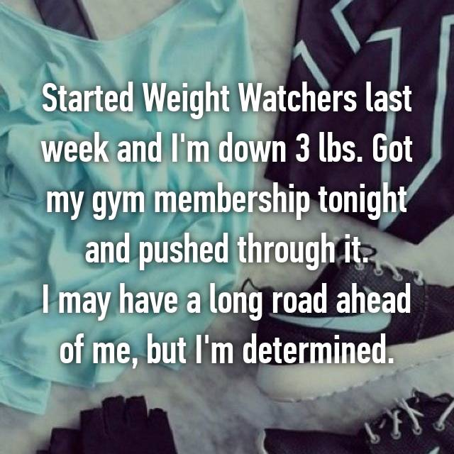 Started Weight Watchers last week and I'm down 3 lbs. Got my gym membership tonight and pushed through it. I may have a long road ahead of me, but I'm determined.