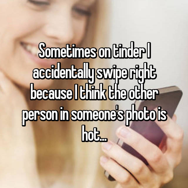 Sometimes on tinder I accidentally swipe right because I think the other person in someone's photo is hot...