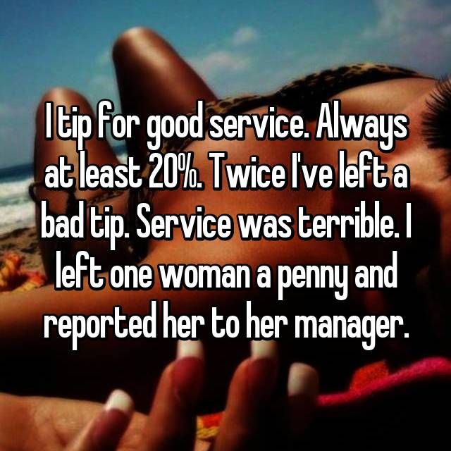 I tip for good service. Always at least 20%. Twice I've left a bad tip. Service was terrible. I left one woman a penny and reported her to her manager.