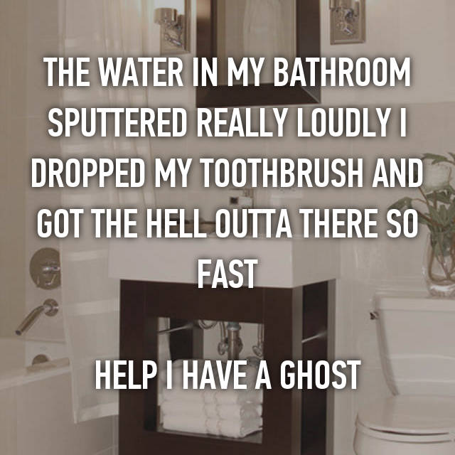 THE WATER IN MY BATHROOM SPUTTERED REALLY LOUDLY I DROPPED MY TOOTHBRUSH AND GOT THE HELL OUTTA THERE SO FAST  HELP I HAVE A GHOST