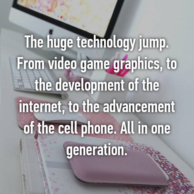 The huge technology jump. From video game graphics, to the development of the internet, to the advancement of the cell phone. All in one generation.