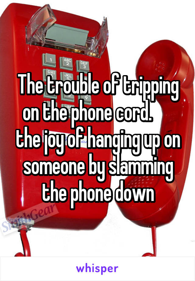 The trouble of tripping on the phone cord.       the joy of hanging up on someone by slamming the phone down