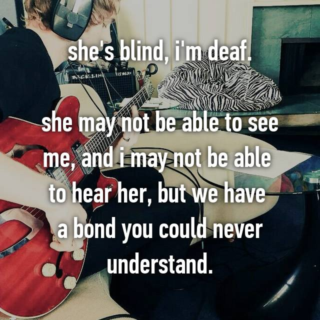 she's blind, i'm deaf.  she may not be able to see me, and i may not be able  to hear her, but we have  a bond you could never understand.