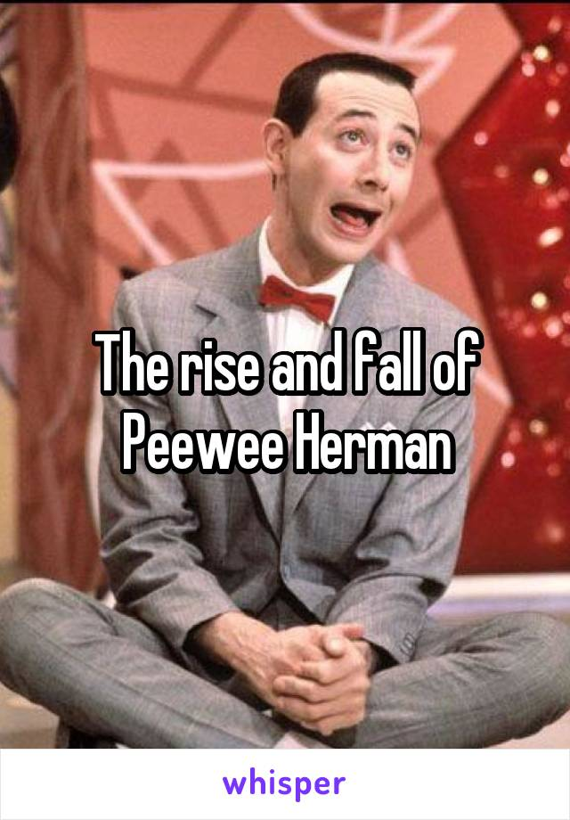 The rise and fall of Peewee Herman
