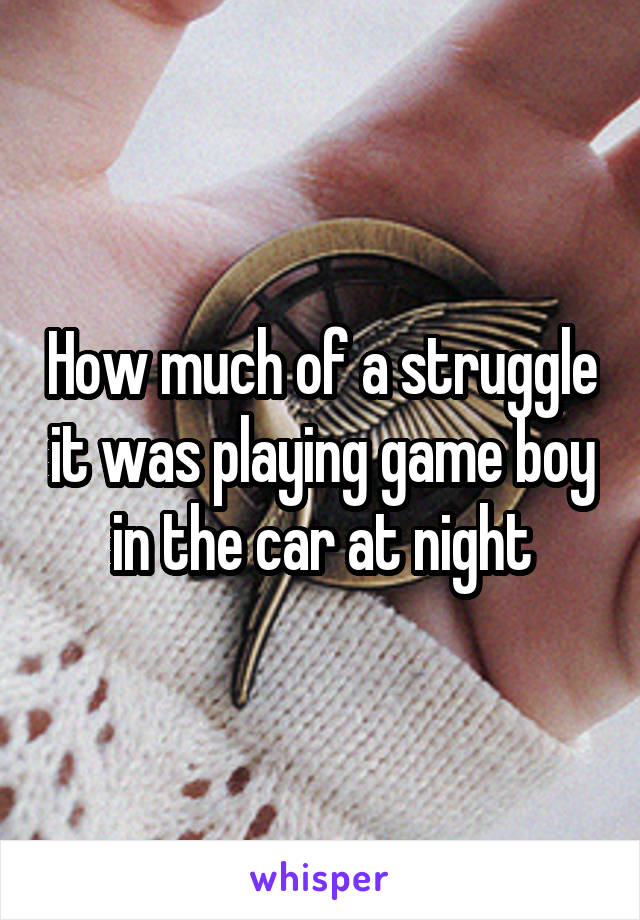 How much of a struggle it was playing game boy in the car at night