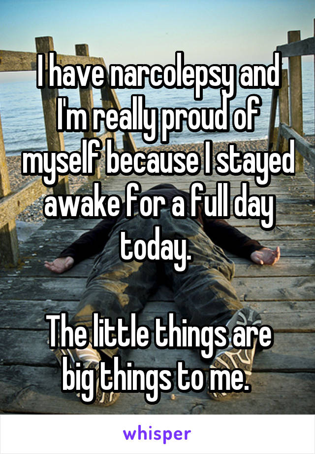 I have narcolepsy and I'm really proud of myself because I stayed awake for a full day today.   The little things are big things to me.