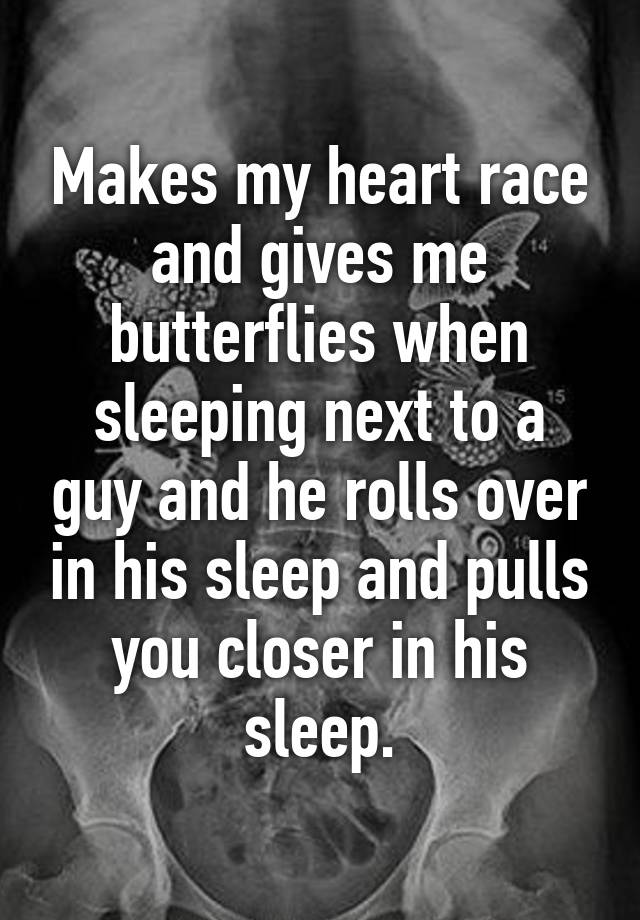 Makes my heart race and gives me butterflies when sleeping