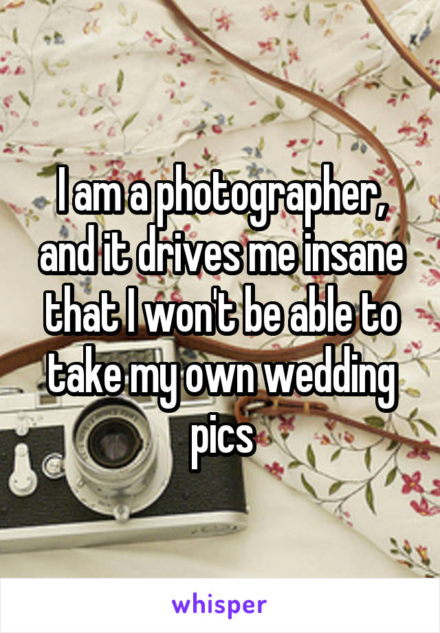 I am a photographer, and it drives me insane that I won't be able to take my own wedding pics
