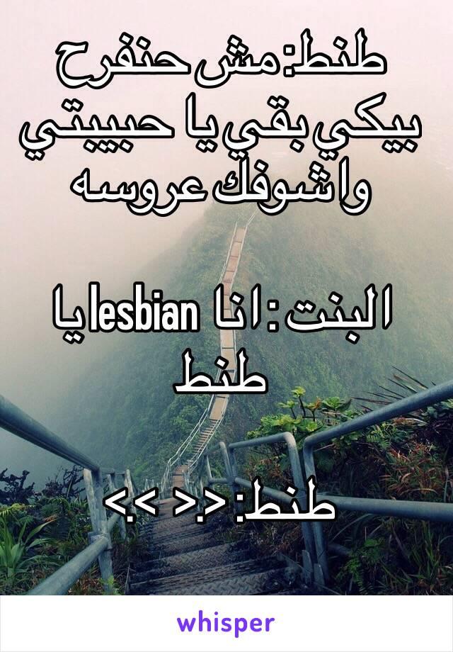 طنط: مش حنفرح بيكي بقي يا حبيبتي واشوفك عروسه  البنت : انا lesbian يا طنط  طنط: <.<  >.>