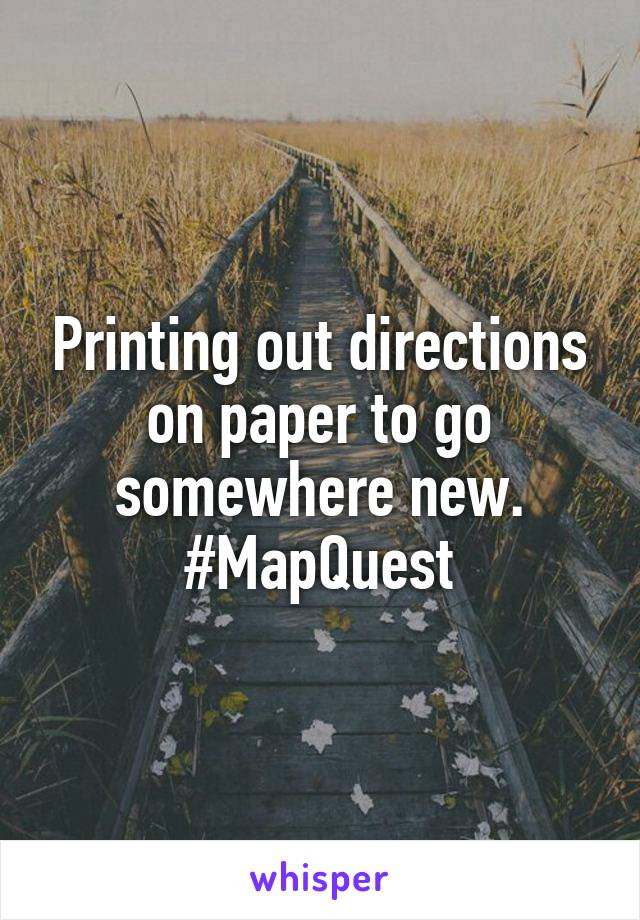 Printing out directions on paper to go somewhere new. #MapQuest