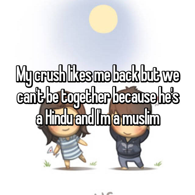 My crush likes me back but we can't be together because he's a Hindu and I'm a muslim