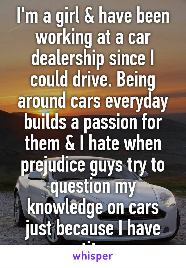 I'm a girl & have been working at a car dealership since I could drive. Being around cars everyday builds a passion for them & I hate when prejudice guys try to question my knowledge on cars just because I have tits