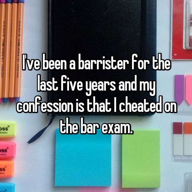 I've been a barrister for the last five years and my confession is that I cheated on the bar exam.