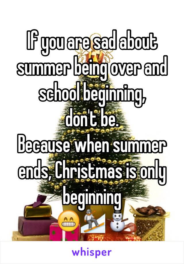 if you are sad about summer being over and school beginning dont be because when summer ends christmas is - When Is Christmas Over