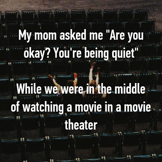 """My mom asked me """"Are you okay? You're being quiet""""  While we were in the middle of watching a movie in a movie theater"""