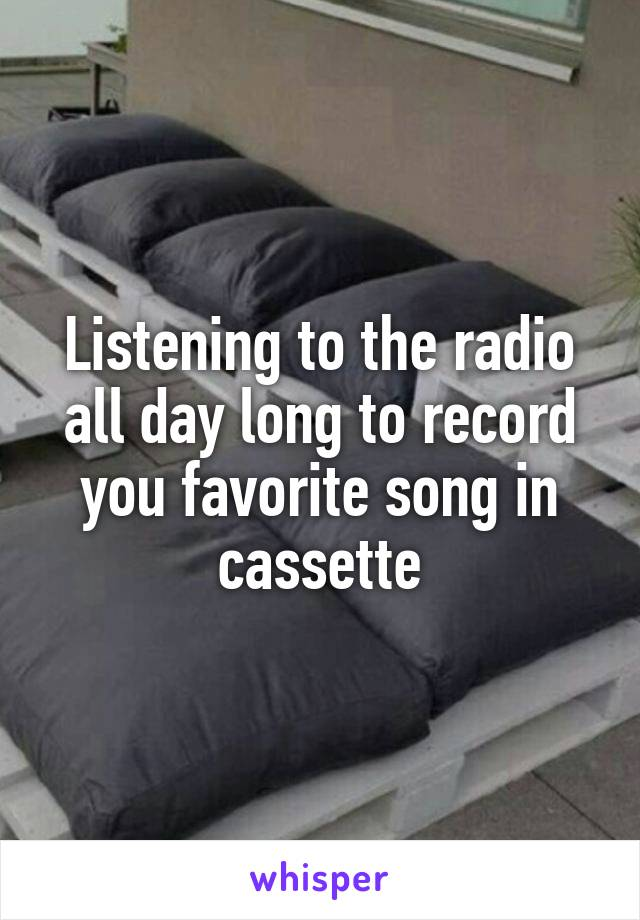 Listening to the radio all day long to record you favorite song in cassette