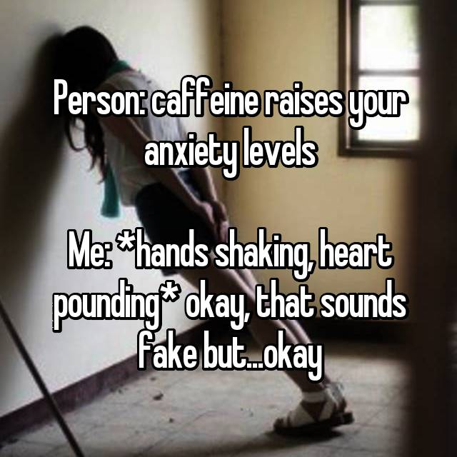 Person: caffeine raises your anxiety levels  Me: *hands shaking, heart pounding* okay, that sounds fake but...okay