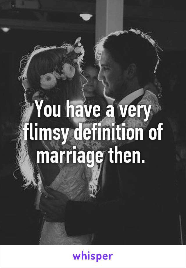 Exceptional You Have A Very Flimsy Definition Of Marriage Then.