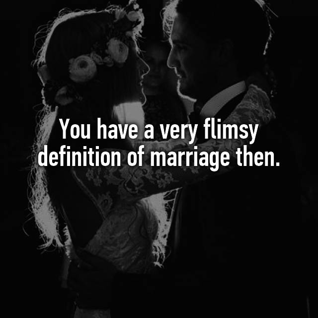 You Have A Very Flimsy Definition Of Marriage Then.
