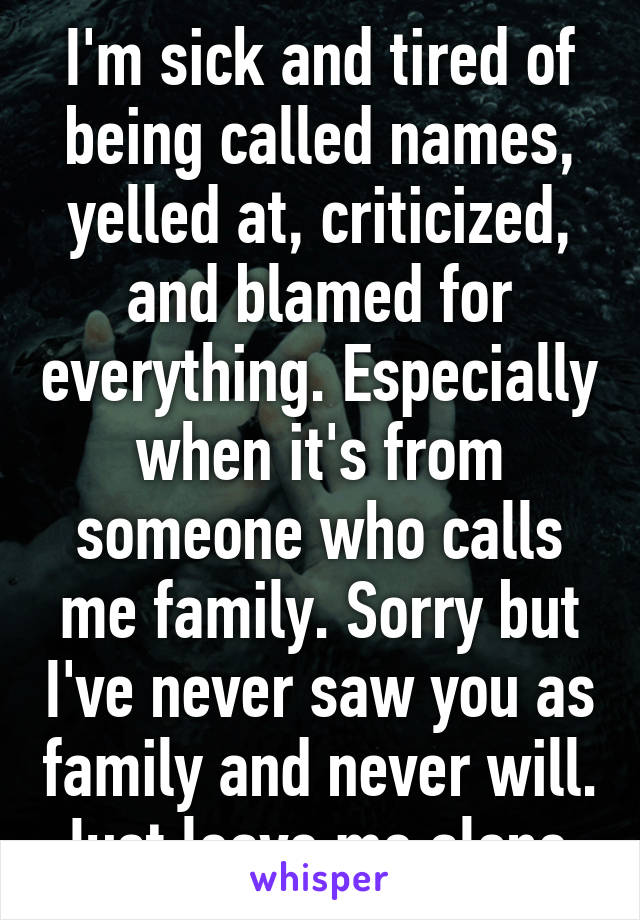 I'm sick and tired of being called names, yelled at, criticized, and blamed for everything. Especially when it's from someone who calls me family. Sorry but I've never saw you as family and never will. Just leave me alone.