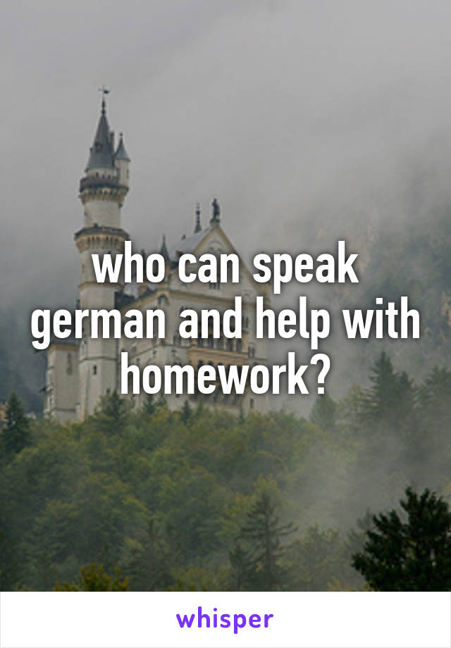 who can speak german and help with homework?