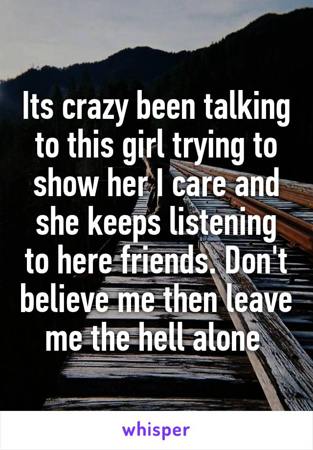 Its crazy been talking to this girl trying to show her I care and she keeps listening to here friends. Don't believe me then leave me the hell alone