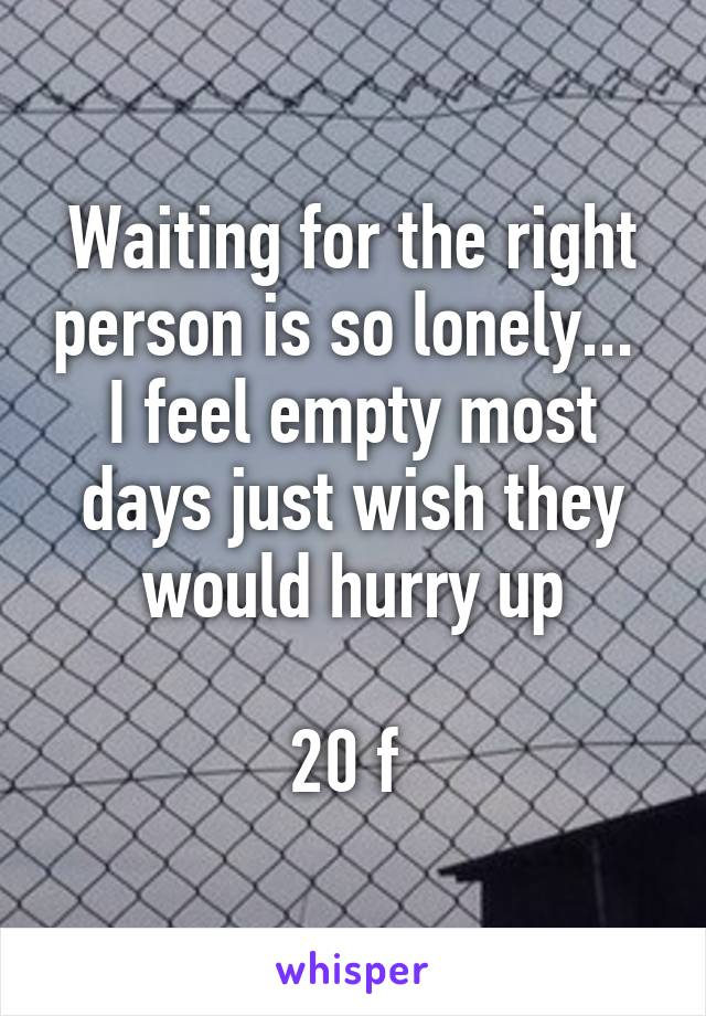 Waiting for the right person is so lonely...  I feel empty most days just wish they would hurry up  20 f