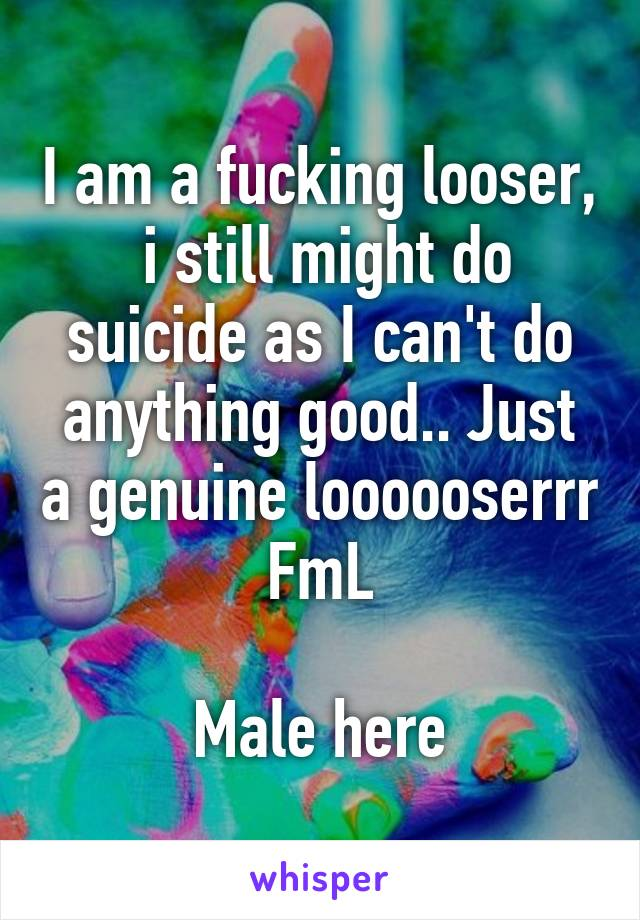 I am a fucking looser,  i still might do suicide as I can't do anything good.. Just a genuine loooooserrr FmL  Male here