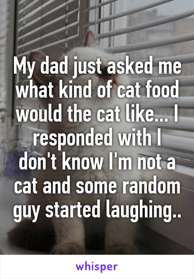 My dad just asked me what kind of cat food would the cat like... I responded with I don't know I'm not a cat and some random guy started laughing..