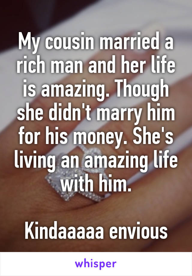 My cousin married a rich man and her life is amazing. Though she didn't marry him for his money. She's living an amazing life with him.  Kindaaaaa envious