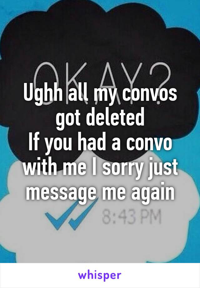 Ughh all my convos got deleted If you had a convo with me I sorry just message me again