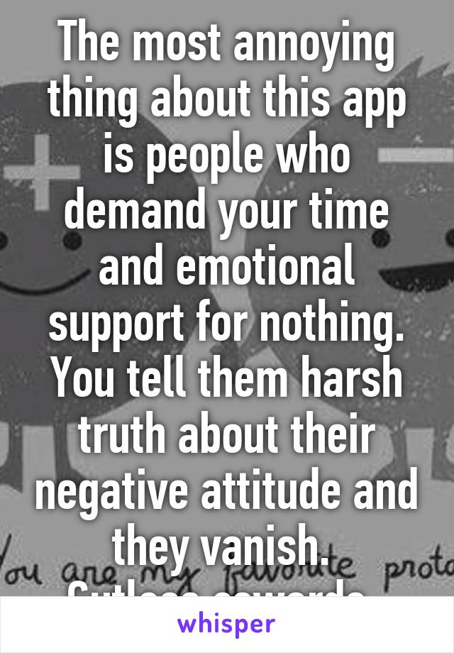 The most annoying thing about this app is people who demand your time and emotional support for nothing. You tell them harsh truth about their negative attitude and they vanish.  Gutless cowards.