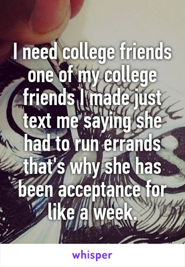 I need college friends one of my college friends I made just text me saying she had to run errands that's why she has been acceptance for like a week.