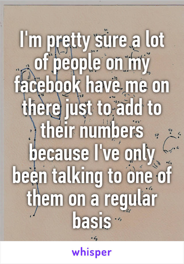 I'm pretty sure a lot of people on my facebook have me on there just to add to their numbers because I've only been talking to one of them on a regular basis