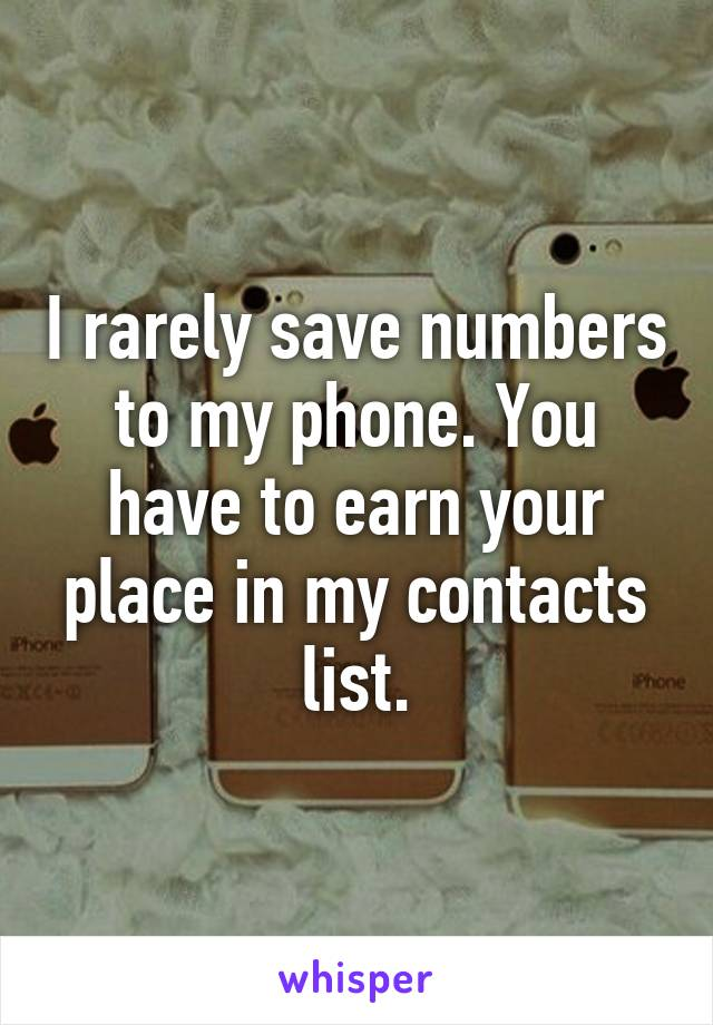 I rarely save numbers to my phone. You have to earn your place in my contacts list.
