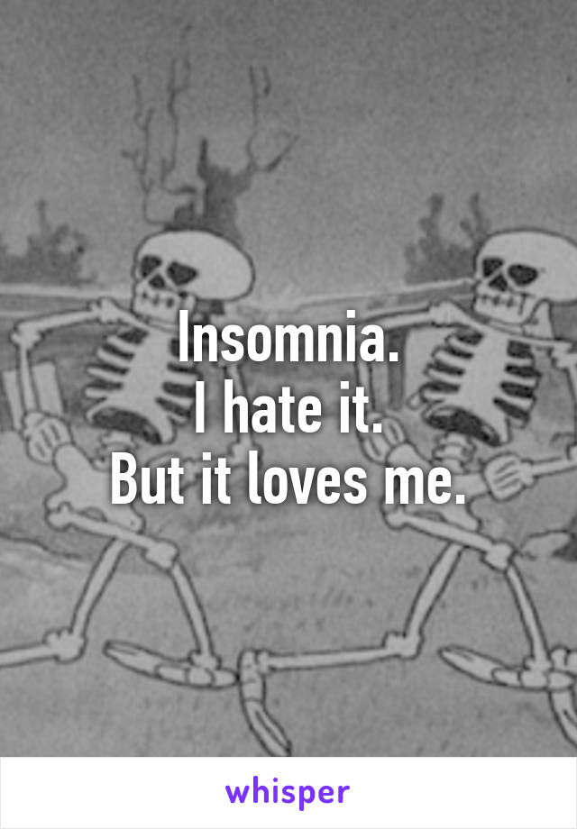 Insomnia. I hate it. But it loves me.