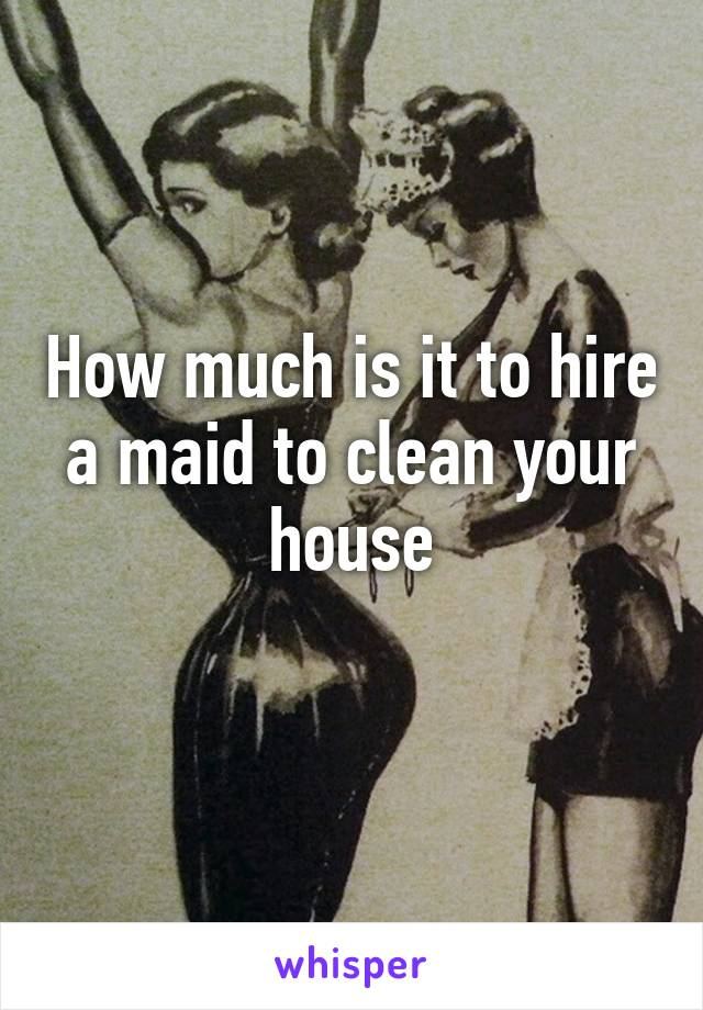 How much is it to hire a maid to clean your house