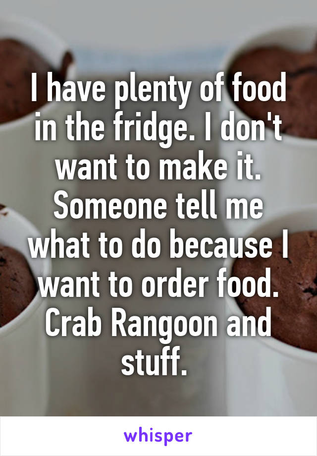 I have plenty of food in the fridge. I don't want to make it. Someone tell me what to do because I want to order food. Crab Rangoon and stuff.