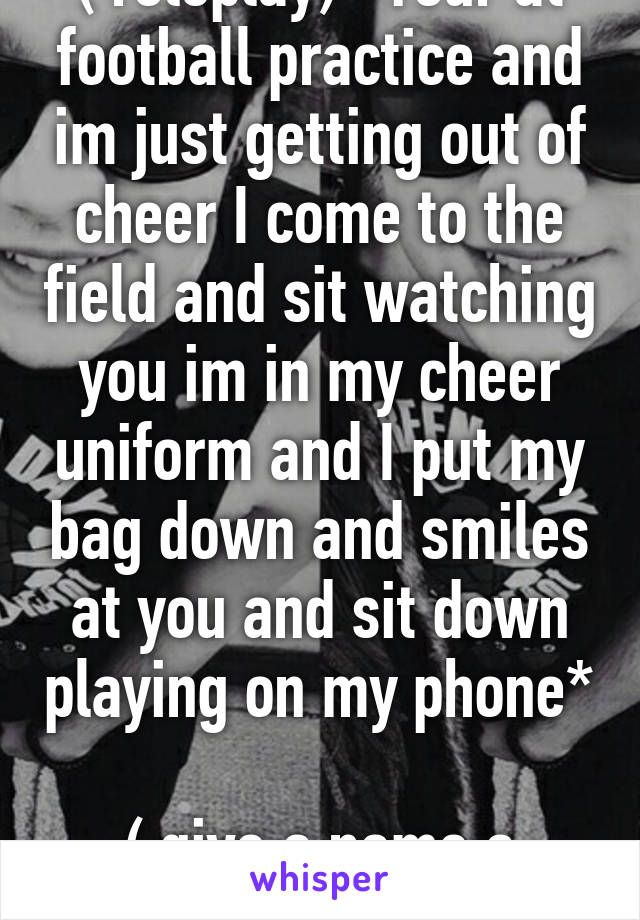 ( roleplay) *Your at football practice and im just getting out of cheer I come to the field and sit watching you im in my cheer uniform and I put my bag down and smiles at you and sit down playing on my phone*  ( give a name a description)